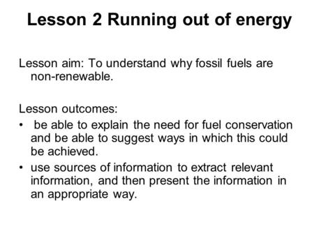 Lesson 2 Running out of energy Lesson aim: To understand why fossil fuels are non-renewable. Lesson outcomes: be able to explain the need for fuel conservation.