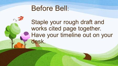 Before Bell : Staple your rough draft and works cited page together. Have your timeline out on your desk.
