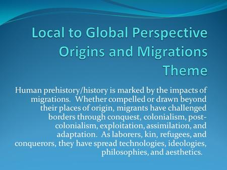 Human prehistory/history is marked by the impacts of migrations. Whether compelled or drawn beyond their places of origin, migrants have challenged borders.