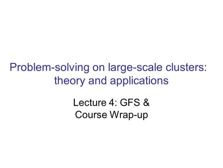 Problem-solving on large-scale clusters: theory and applications Lecture 4: GFS & Course Wrap-up.