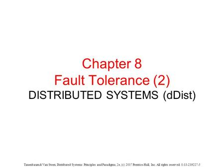 Tanenbaum & Van Steen, Distributed Systems: Principles and Paradigms, 2e, (c) 2007 Prentice-Hall, Inc. All rights reserved. 0-13-239227-5 Chapter 8 Fault.