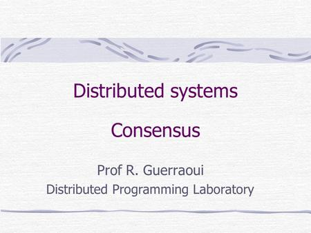 Distributed systems Consensus Prof R. Guerraoui Distributed Programming Laboratory.