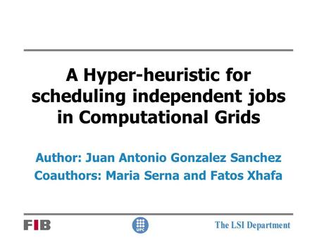A Hyper-heuristic for scheduling independent jobs in Computational Grids Author: Juan Antonio Gonzalez Sanchez Coauthors: Maria Serna and Fatos Xhafa.