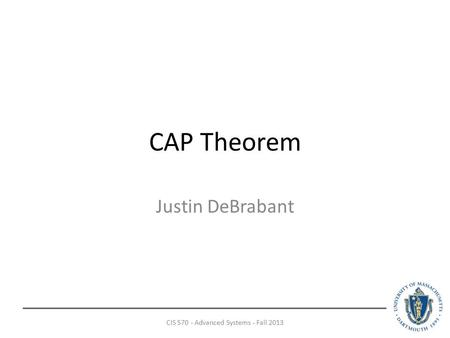 CAP Theorem Justin DeBrabant CIS 570 - Advanced Systems - Fall 2013.