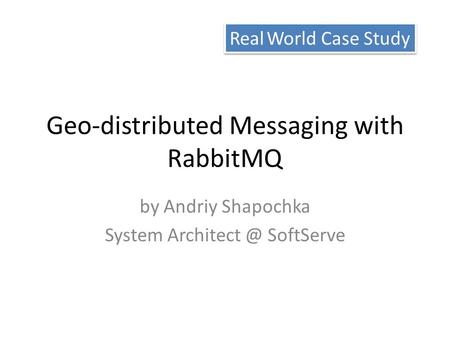 Geo-distributed Messaging with RabbitMQ by Andriy Shapochka System SoftServe Real World Case Study.