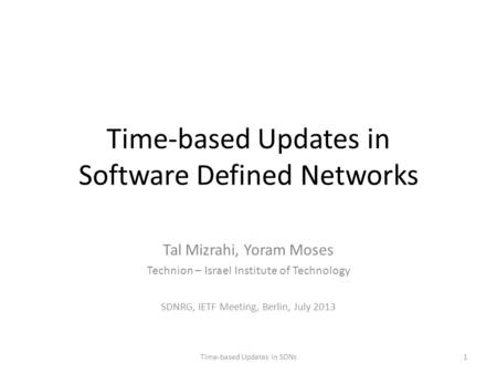 Time-based Updates in Software Defined Networks Tal Mizrahi, Yoram Moses Technion – Israel Institute of Technology SDNRG, IETF Meeting, Berlin, July 2013.