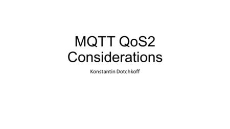 MQTT QoS2 Considerations Konstantin Dotchkoff. Challenges associated with implementing QoS 2 in large scale distributed systems Replication of QoS 2 messages.