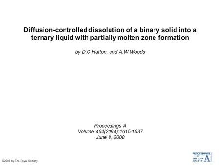 Diffusion-controlled dissolution of a binary solid into a ternary liquid with partially molten zone formation by D.C Hatton, and A.W Woods Proceedings.