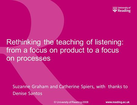 © University of Reading 2008www.reading.ac.uk Rethinking the teaching of listening: from a focus on product to a focus on processes Suzanne Graham and.