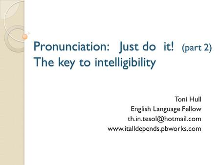 Pronunciation: Just do it! (part 2) The key to intelligibility Toni Hull English Language Fellow
