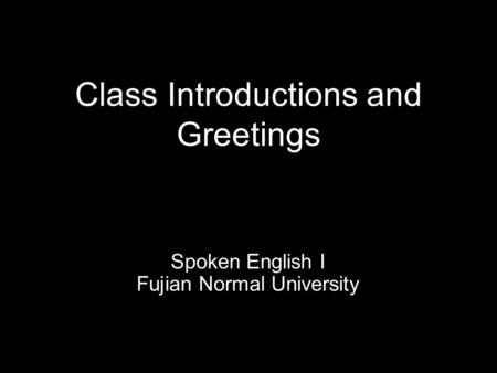 Class Introductions and Greetings Spoken English I Fujian Normal University.