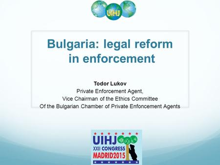 Bulgaria: legal reform in enforcement Todor Lukov Private Enforcement Agent, Vice Chairman of the Ethics Committee Of the Bulgarian Chamber of Private.