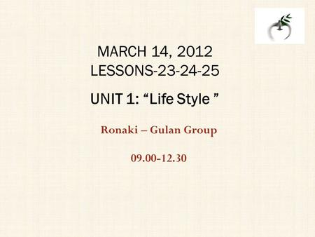 "Ronaki – Gulan Group 09.00-12.30 MARCH 14, 2012 LESSONS-23-24-25 UNIT 1: ""Life Style """