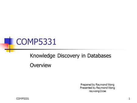 COMP53311 Knowledge Discovery in Databases Overview Prepared by Raymond Wong Presented by Raymond Wong