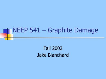 NEEP 541 – Graphite Damage Fall 2002 Jake Blanchard.