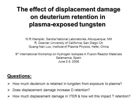 The effect of displacement damage on deuterium retention in plasma-exposed tungsten W.R.Wampler, Sandia National Laboratories, Albuquerque, NM R. Doerner.