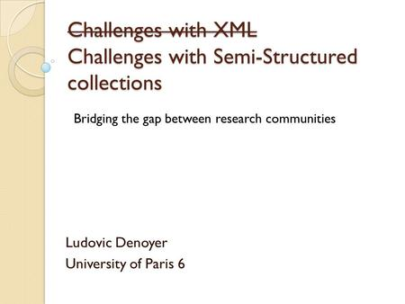 Challenges with XML Challenges with Semi-Structured collections Ludovic Denoyer University of Paris 6 Bridging the gap between research communities.