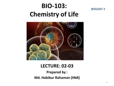 BIO-103: Chemistry of Life LECTURE: 02-03 Prepared by : Md. Habibur Rahaman (HbR) 1 BIOLOGY 1.