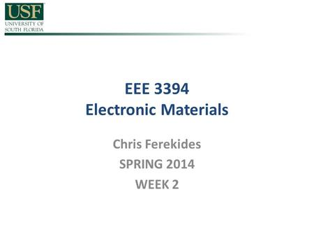 EEE 3394 Electronic Materials Chris Ferekides SPRING 2014 WEEK 2.