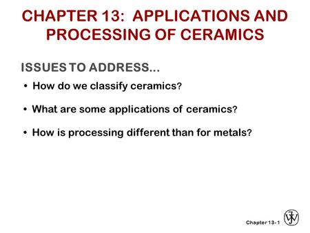 Chapter 13- ISSUES TO ADDRESS... How do we classify ceramics ? 1 What are some applications of ceramics ? How is processing different than for metals ?