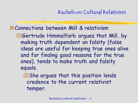 Rachels on cultural relativism - 1 Rachels on Cultural Relativism zConnections between Mill & relativism yGertrude Himmelfarb argues that Mill, by making.