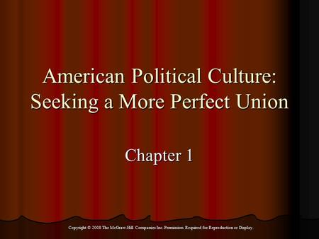 Copyright © 2008 The McGraw-Hill Companies Inc. Permission Required for Reproduction or Display. American Political Culture: Seeking a More Perfect Union.