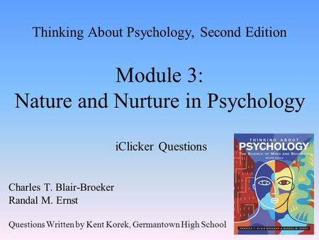 Thinking About Psychology, Second Edition Module 3: Nature and Nurture in Psychology iClicker Questions Charles T. Blair-Broeker Randal M. Ernst Questions.