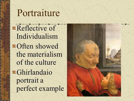 Portraiture Reflective of Individualism Often showed the materialism of the culture Ghirlandaio portrait a perfect example.