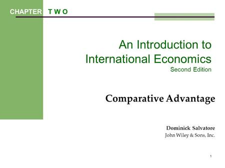 1 An Introduction to International Economics Second Edition Comparative Advantage Dominick Salvatore John Wiley & Sons, Inc. CHAPTER T W O.