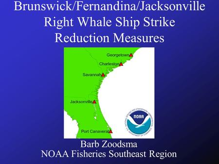 Brunswick/Fernandina/Jacksonville Right Whale Ship Strike Reduction Measures Barb Zoodsma NOAA Fisheries Southeast Region.