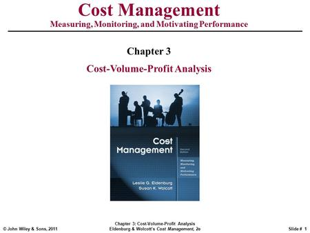 © John Wiley & Sons, 2011 Chapter 3: Cost-Volume-Profit Analysis Eldenburg & Wolcott's Cost Management, 2eSlide # 1 Cost Management Measuring, Monitoring,