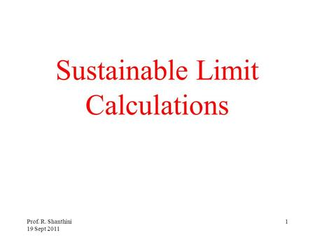 Prof. R. Shanthini 19 Sept 2011 1 Sustainable Limit Calculations.
