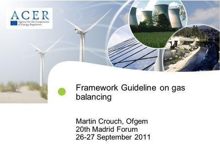 Framework Guideline on gas balancing Martin Crouch, Ofgem 20th Madrid Forum 26-27 September 2011.