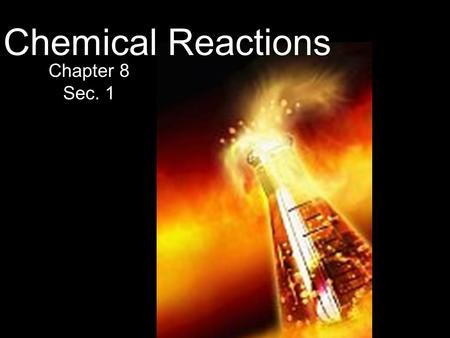 Unit 5 Chemical Reactions Chapter 8 Sec. 1. Objectives Indications of Chemical Reactions -How do you know a chemical reaction has happened? Chemical Equations.