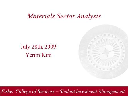Fisher College of Business – Student Investment Management Materials Sector Analysis July 28th, 2009 Yerim Kim.