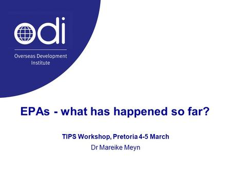 EPAs - what has happened so far? TIPS Workshop, Pretoria 4-5 March Dr Mareike Meyn.