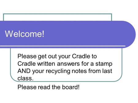 Welcome! Please get out your Cradle to Cradle written answers for a stamp AND your recycling notes from last class. Please read the board!