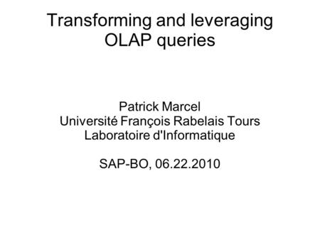 Transforming and leveraging OLAP queries Patrick Marcel Université François Rabelais Tours Laboratoire d'Informatique SAP-BO, 06.22.2010.