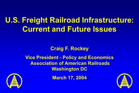 U.S. Freight Railroad Infrastructure: Current and Future Issues Craig F. Rockey Vice President - Policy and Economics Association of American Railroads.