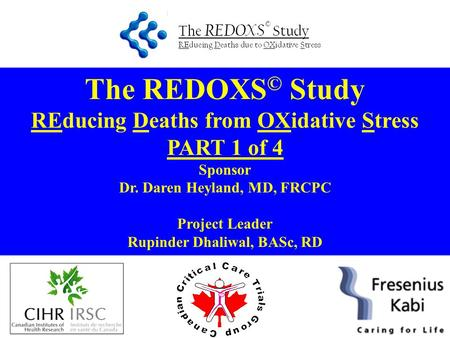The REDOXS © Study REducing Deaths from OXidative Stress PART 1 of 4 Sponsor Dr. Daren Heyland, MD, FRCPC Project Leader Rupinder Dhaliwal, BASc, RD.