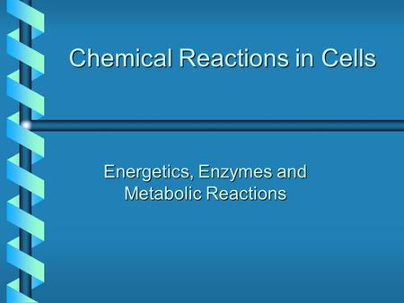 Chemical Reactions in Cells Energetics, Enzymes and Metabolic Reactions.
