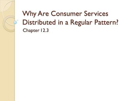 Why Are Consumer Services Distributed in a Regular Pattern? Chapter 12.3.