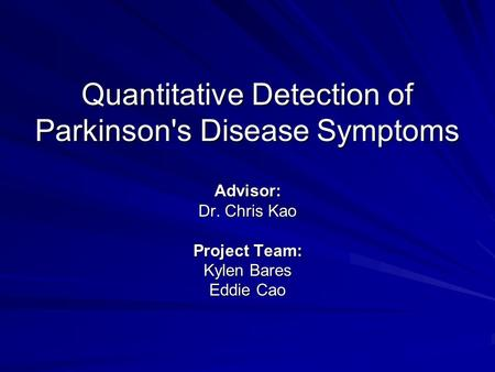 Quantitative Detection of Parkinson's Disease Symptoms Advisor: Dr. Chris Kao Project Team: Kylen Bares Eddie Cao.