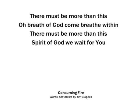 Consuming Fire Words and music by Tim Hughes There must be more than this Oh breath of God come breathe within There must be more than this Spirit of God.