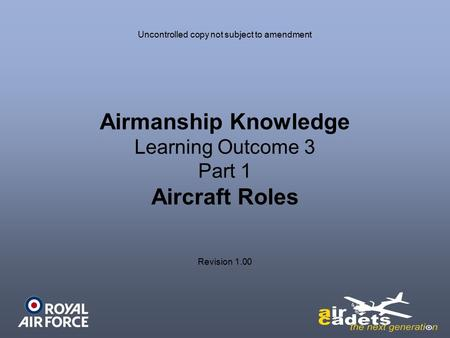 Airmanship Knowledge Learning Outcome 3 Part 1 Aircraft Roles Uncontrolled copy not subject to amendment Revision 1.00.