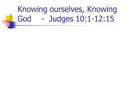 Knowing ourselves, Knowing God - Judges 10:1-12:15.