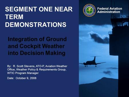 By: R. Scott Stevens, ATO-P, Aviation Weather Office, Weather Policy & Requirements Group, WTIC Program Manager Date: October 9, 2008 Federal Aviation.