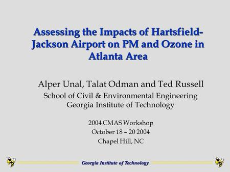 Georgia Institute of Technology Assessing the Impacts of Hartsfield- Jackson Airport on PM and Ozone in Atlanta Area Alper Unal, Talat Odman and Ted Russell.