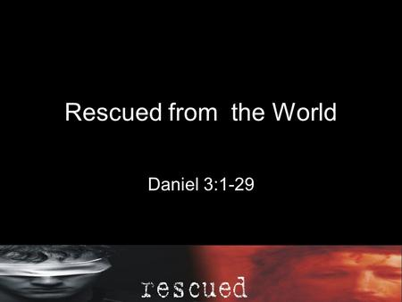 Rescued from the World Daniel 3:1-29. Daniel 3King Nebuchadnezzar made an image of gold, ninety feet high and nine feeta wide, and set it up on the plain.
