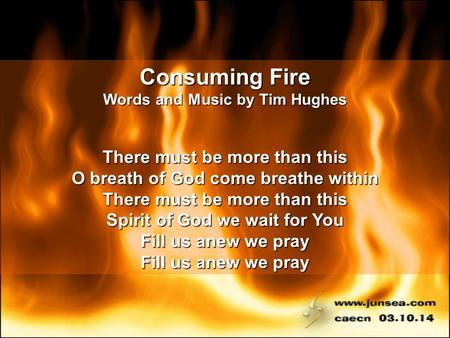 Consuming Fire Words and Music by Tim Hughes There must be more than this O breath of God come breathe within There must be more than this Spirit of God.
